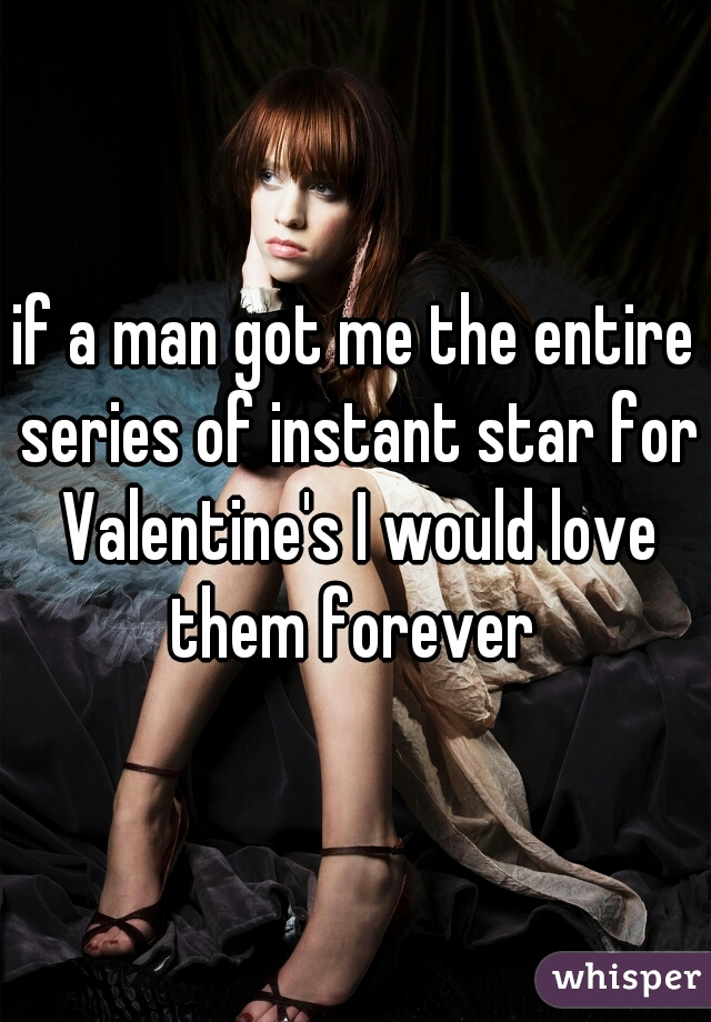 if a man got me the entire series of instant star for Valentine's I would love them forever