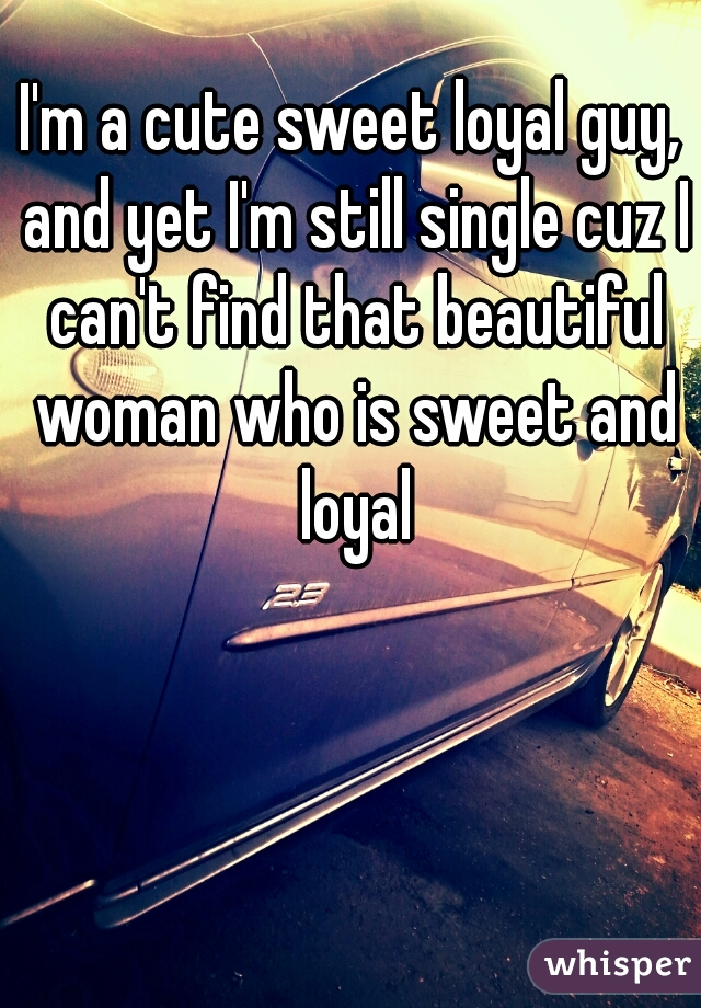 I'm a cute sweet loyal guy, and yet I'm still single cuz I can't find that beautiful woman who is sweet and loyal