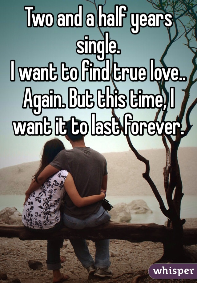 Two and a half years single.  I want to find true love.. Again. But this time, I want it to last forever.