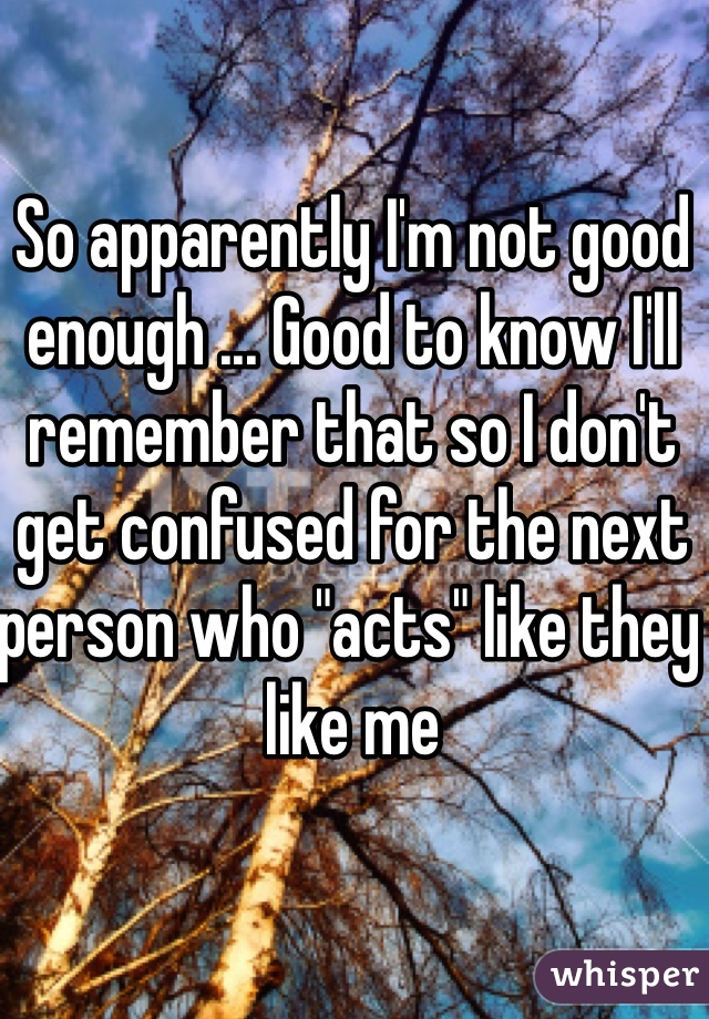 """So apparently I'm not good enough ... Good to know I'll remember that so I don't get confused for the next person who """"acts"""" like they like me"""