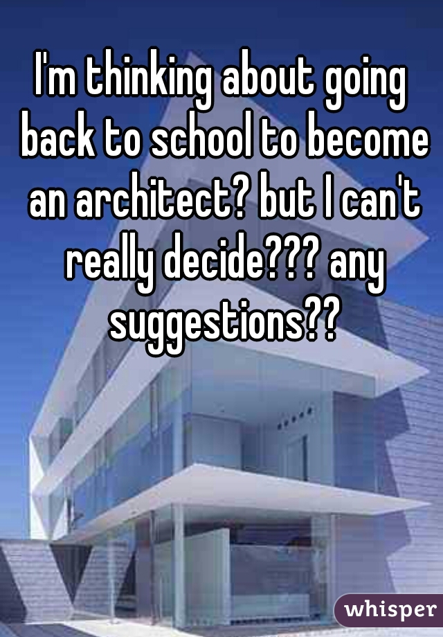I'm thinking about going back to school to become an architect? but I can't really decide??? any suggestions??