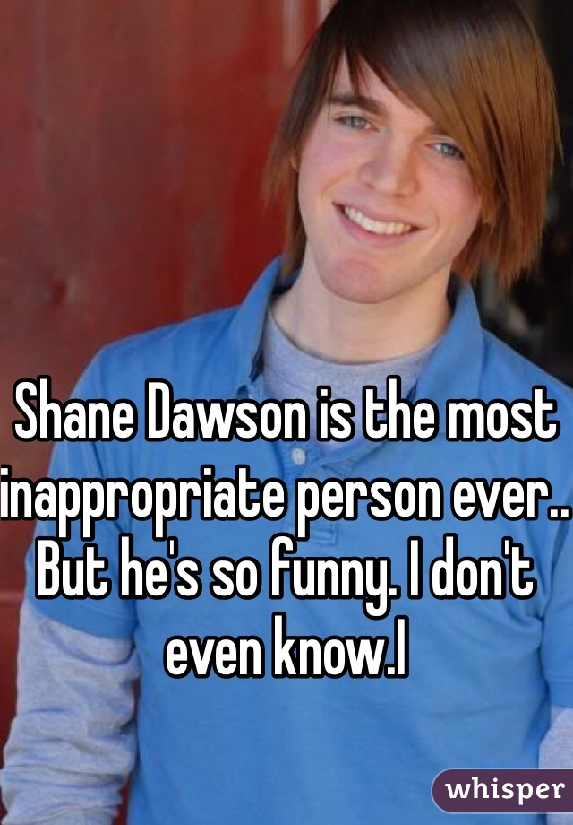 Shane Dawson is the most inappropriate person ever.. But he's so funny. I don't even know.I