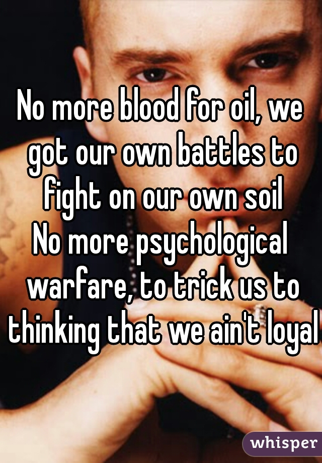 No more blood for oil, we got our own battles to fight on our own soil No more psychological warfare, to trick us to thinking that we ain't loyal