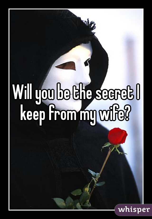 Will you be the secret I keep from my wife?