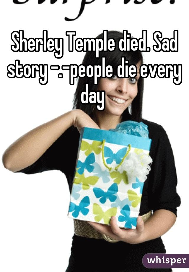 Sherley Temple died. Sad story -.-people die every day