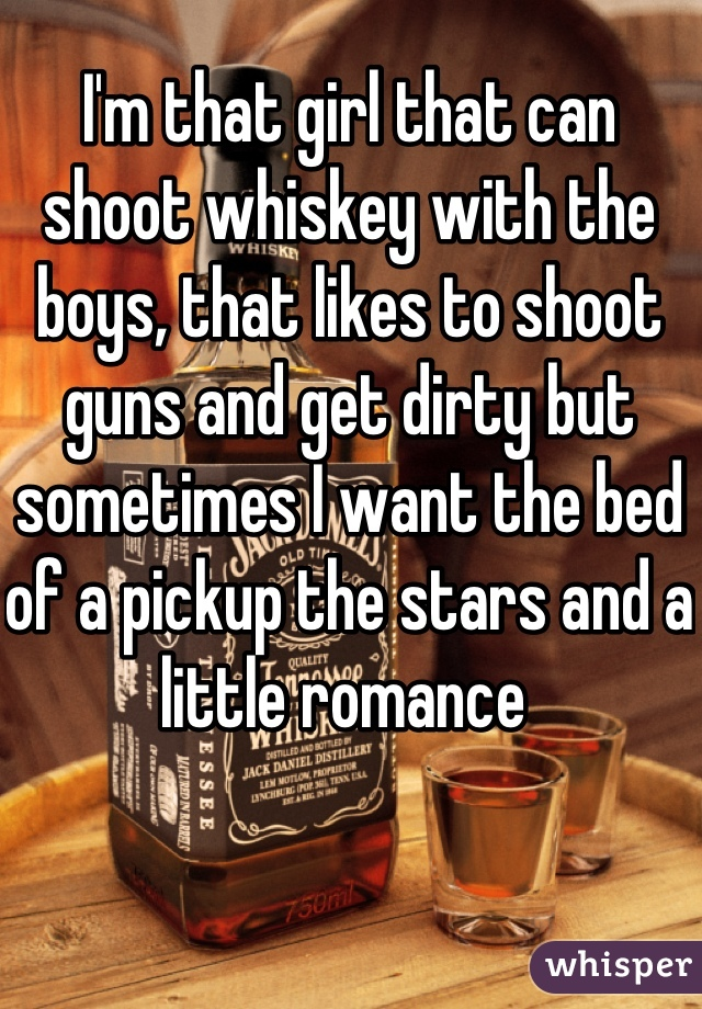 I'm that girl that can shoot whiskey with the boys, that likes to shoot guns and get dirty but sometimes I want the bed of a pickup the stars and a little romance