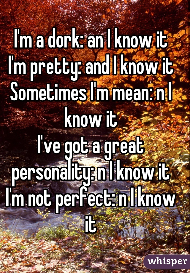 I'm a dork: an I know it I'm pretty: and I know it  Sometimes I'm mean: n I know it I've got a great personality: n I know it I'm not perfect: n I know it