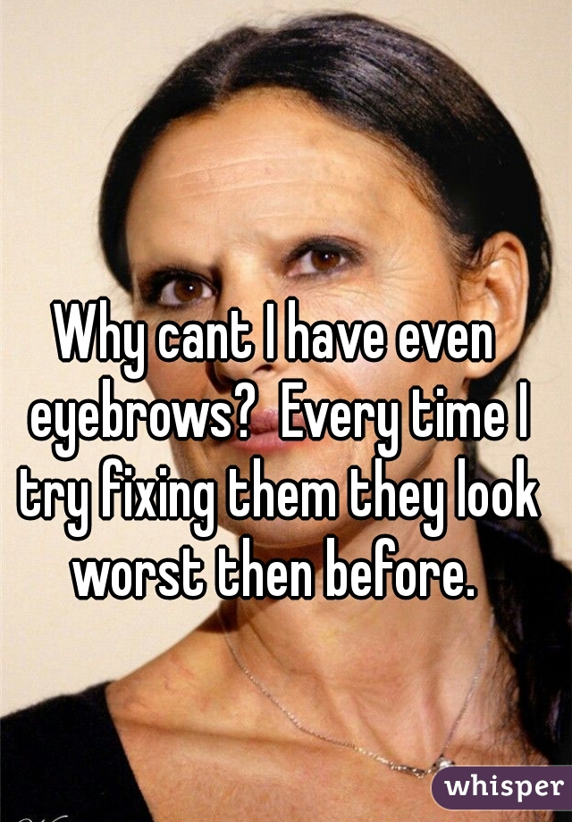 Why cant I have even eyebrows?  Every time I try fixing them they look worst then before.