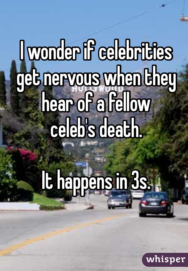 I wonder if celebrities get nervous when they hear of a fellow celeb's death.  It happens in 3s.