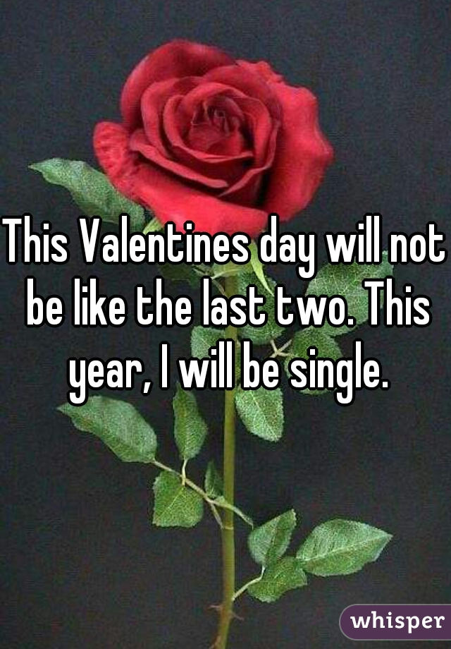 This Valentines day will not be like the last two. This year, I will be single.