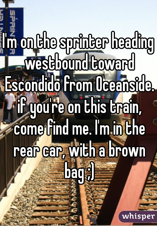 I'm on the sprinter heading westbound toward Escondido from Oceanside. if you're on this train, come find me. I'm in the rear car, with a brown bag ;)