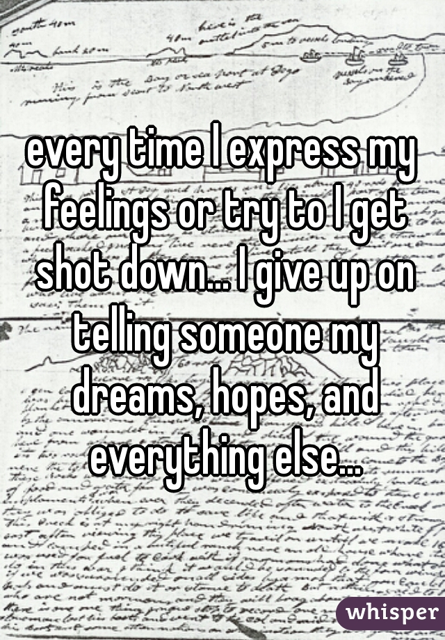 every time I express my feelings or try to I get shot down... I give up on telling someone my dreams, hopes, and everything else...
