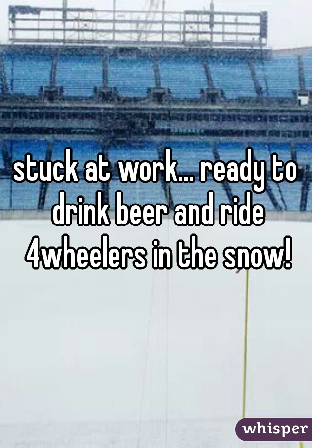 stuck at work... ready to drink beer and ride 4wheelers in the snow!