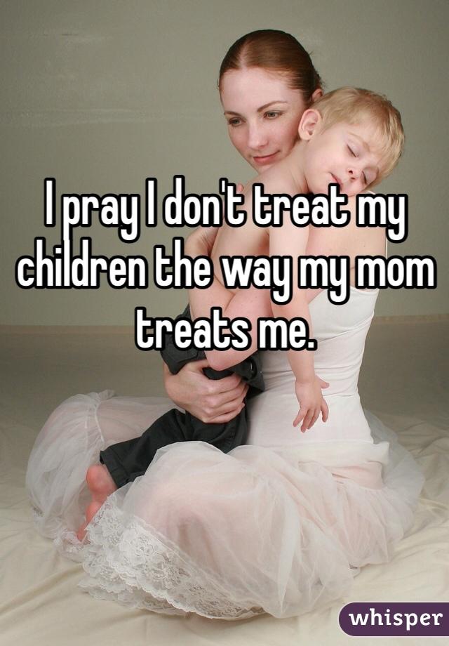 I pray I don't treat my children the way my mom treats me.