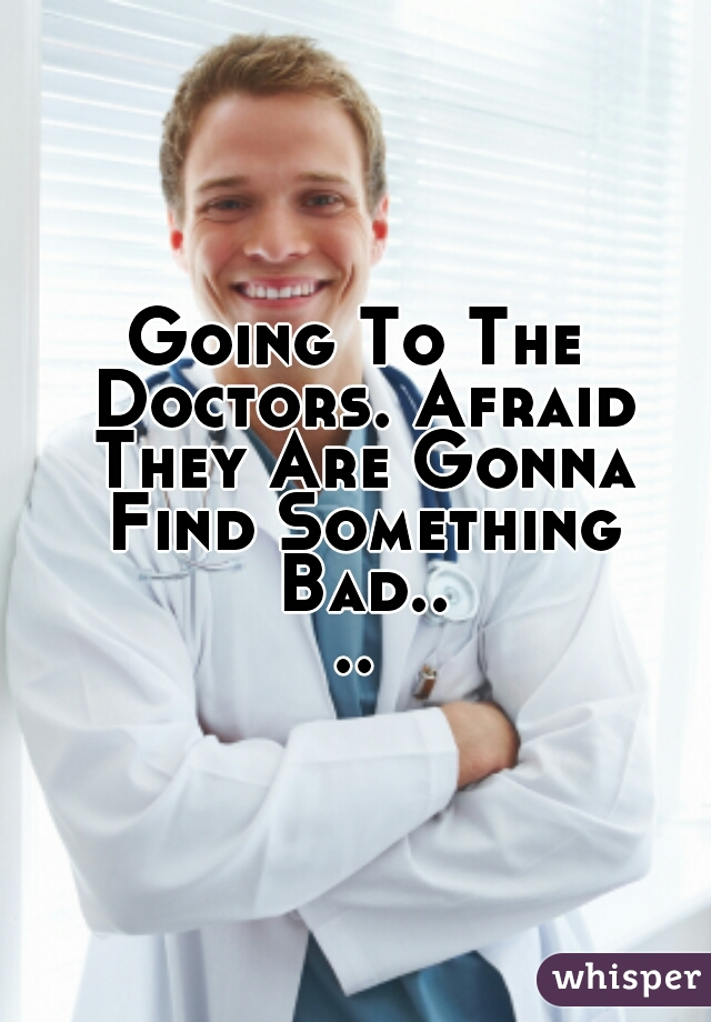 Going To The Doctors. Afraid They Are Gonna Find Something Bad....