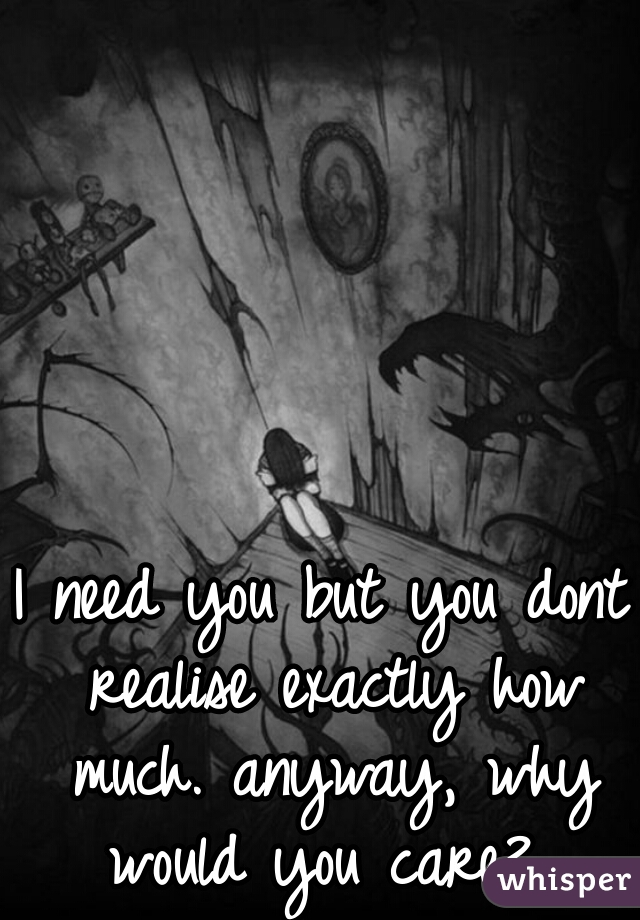 I need you but you dont realise exactly how much. anyway, why would you care?