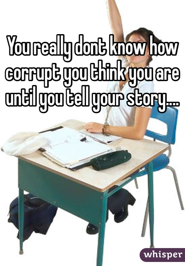 You really dont know how corrupt you think you are until you tell your story....