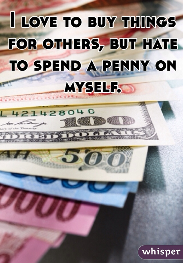 I love to buy things for others, but hate to spend a penny on myself.