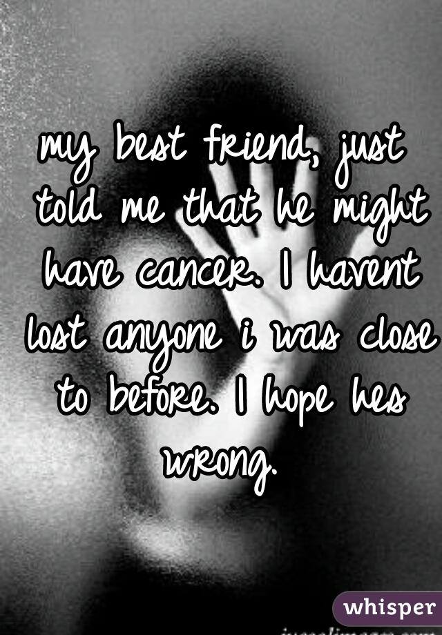 my best friend, just told me that he might have cancer. I havent lost anyone i was close to before. I hope hes wrong.