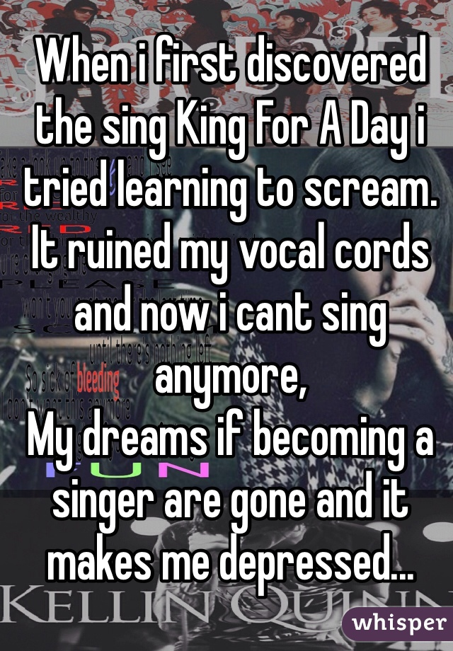 When i first discovered the sing King For A Day i tried learning to scream. It ruined my vocal cords and now i cant sing anymore,  My dreams if becoming a singer are gone and it makes me depressed...