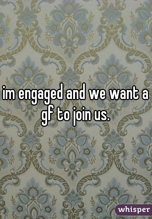 im engaged and we want a gf to join us.