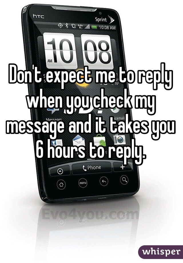 Don't expect me to reply when you check my message and it takes you 6 hours to reply.