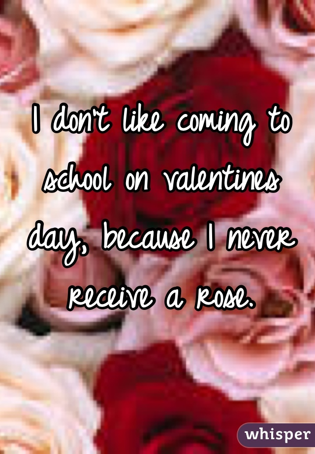 I don't like coming to school on valentines day, because I never receive a rose.