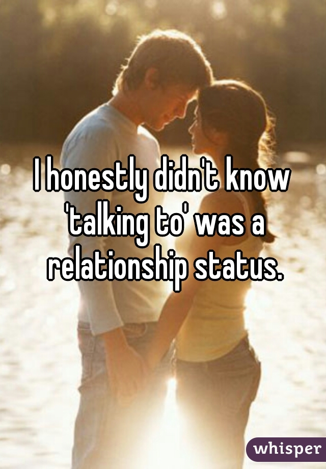 I honestly didn't know 'talking to' was a relationship status.