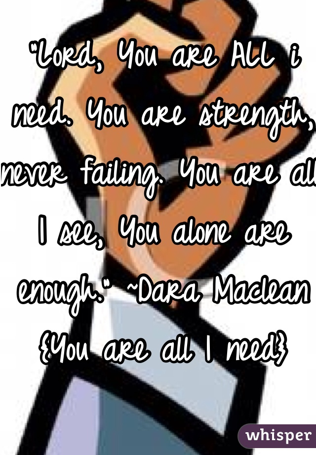 """""""Lord, You are ALL i need. You are strength, never failing. You are all I see, You alone are enough."""" ~Dara Maclean {You are all I need}"""