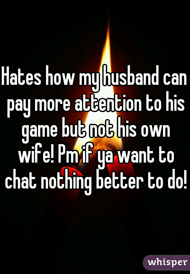Hates how my husband can pay more attention to his game but not his own wife! Pm if ya want to chat nothing better to do!