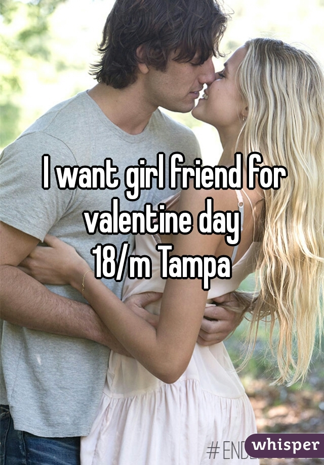 I want girl friend for valentine day   18/m Tampa