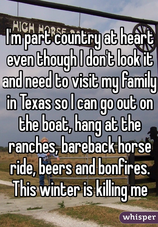 I'm part country at heart even though I don't look it and need to visit my family in Texas so I can go out on the boat, hang at the ranches, bareback horse ride, beers and bonfires. This winter is killing me