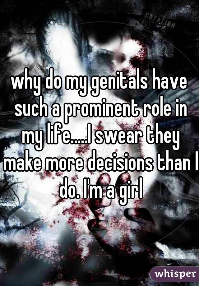 why do my genitals have such a prominent role in my life.....I swear they make more decisions than I do. I'm a girl