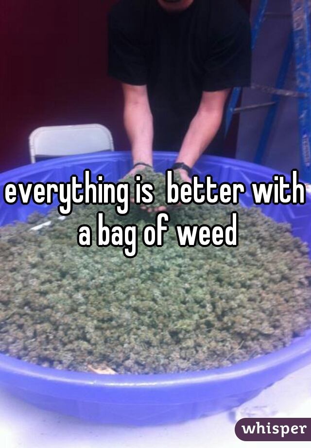 everything is  better with a bag of weed