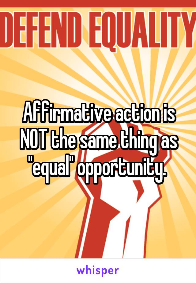 "Affirmative action is NOT the same thing as ""equal"" opportunity."