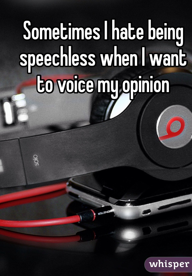 Sometimes I hate being speechless when I want to voice my opinion