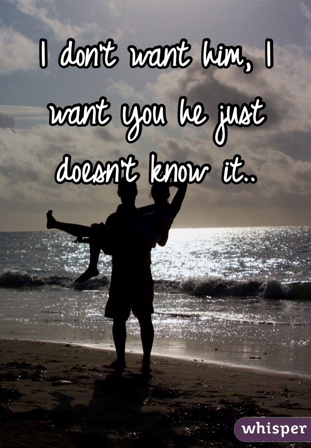 I don't want him, I want you he just doesn't know it..