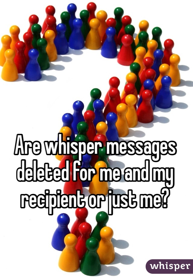 Are whisper messages deleted for me and my recipient or just me?