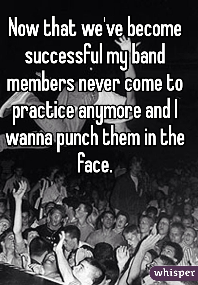 Now that we've become successful my band members never come to practice anymore and I wanna punch them in the face.