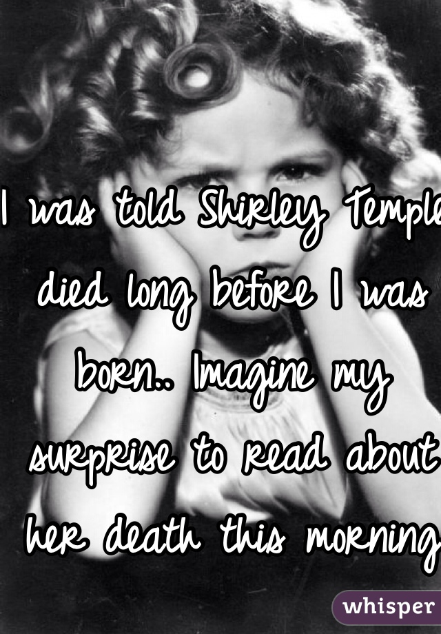 I was told Shirley Temple died long before I was born.. Imagine my surprise to read about her death this morning