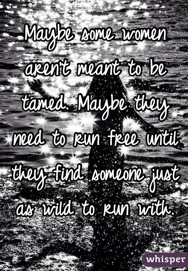 Maybe some women aren't meant to be tamed. Maybe they need to run free until they find someone just as wild to run with.
