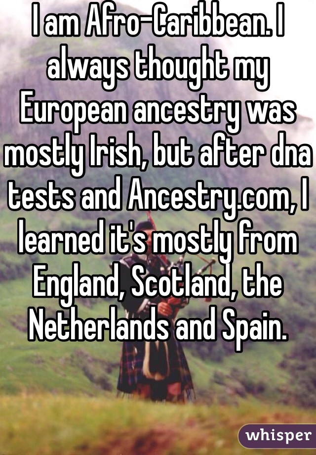 I am Afro-Caribbean. I always thought my European ancestry was mostly Irish, but after dna tests and Ancestry.com, I learned it's mostly from England, Scotland, the Netherlands and Spain.