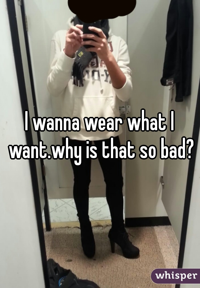 I wanna wear what I want.why is that so bad?