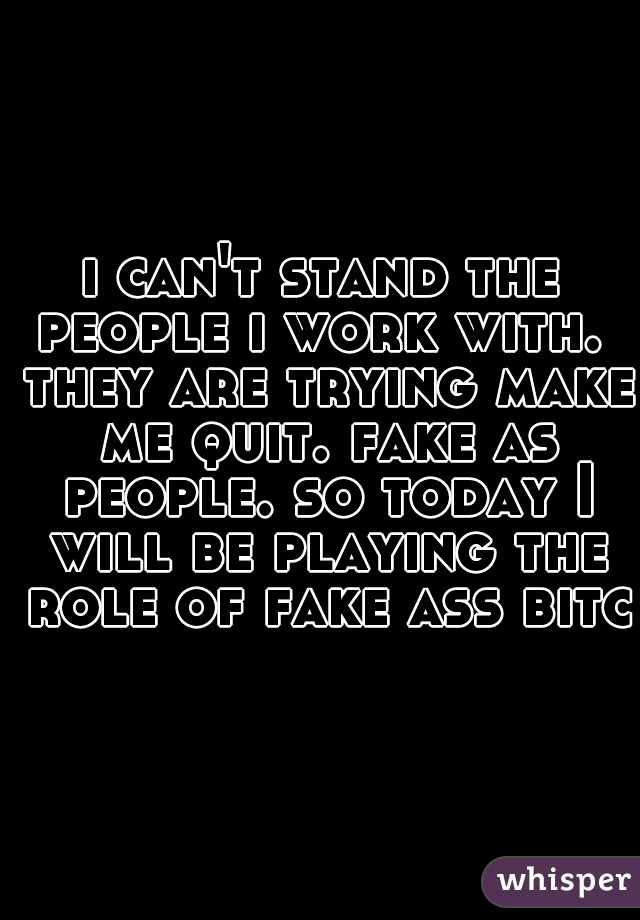 i can't stand the people i work with.  they are trying make me quit. fake as people. so today I will be playing the role of fake ass bitch
