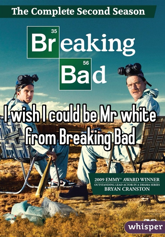 I wish I could be Mr white from Breaking Bad