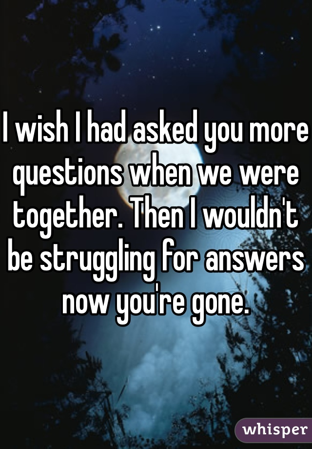I wish I had asked you more questions when we were together. Then I wouldn't be struggling for answers now you're gone.