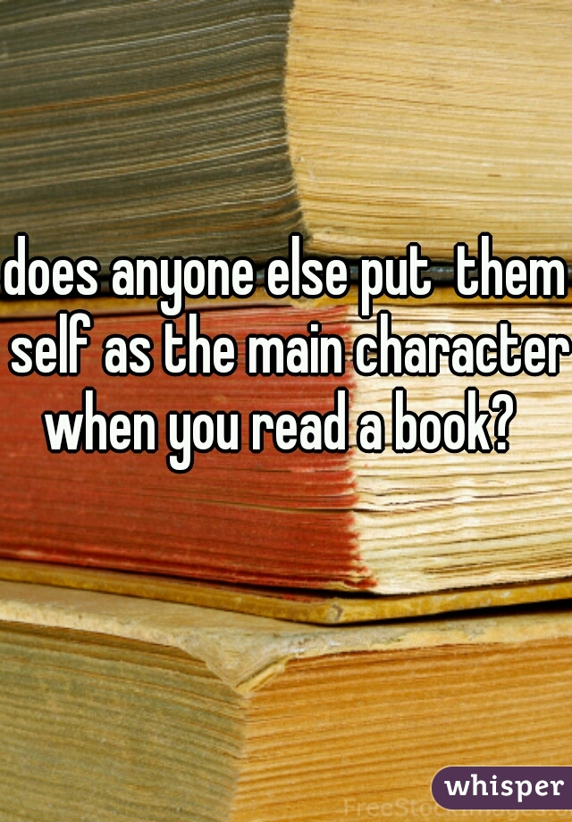 does anyone else put  them self as the main character when you read a book?