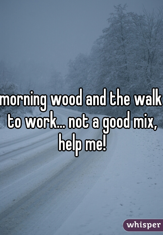 morning wood and the walk to work... not a good mix, help me!