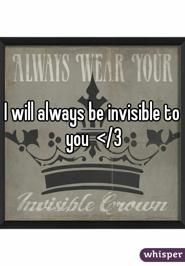 I will always be invisible to you  </3