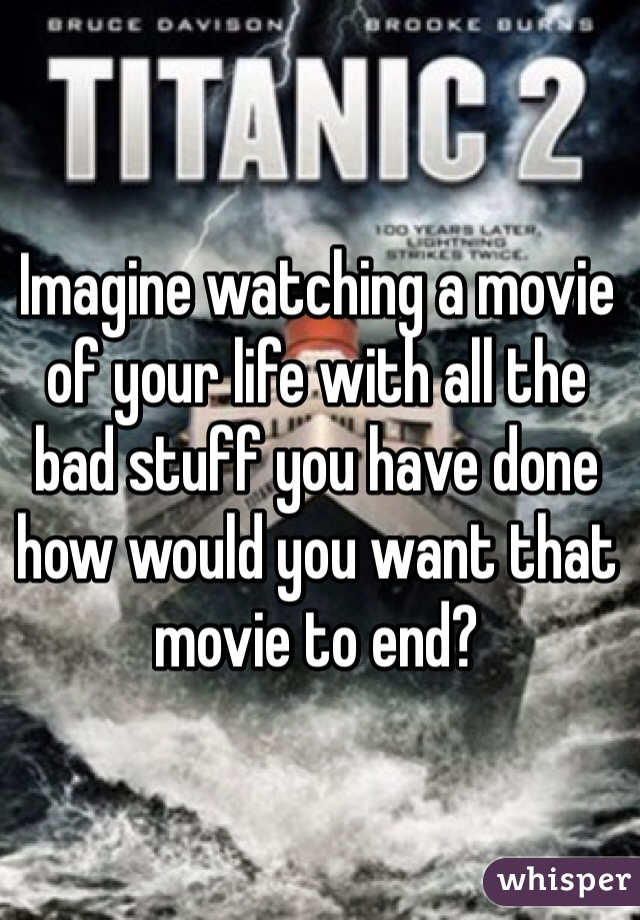 Imagine watching a movie of your life with all the bad stuff you have done how would you want that movie to end?